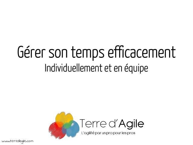 Gérer son temps efficacement Individuellement et en équipe www.terredagile.com