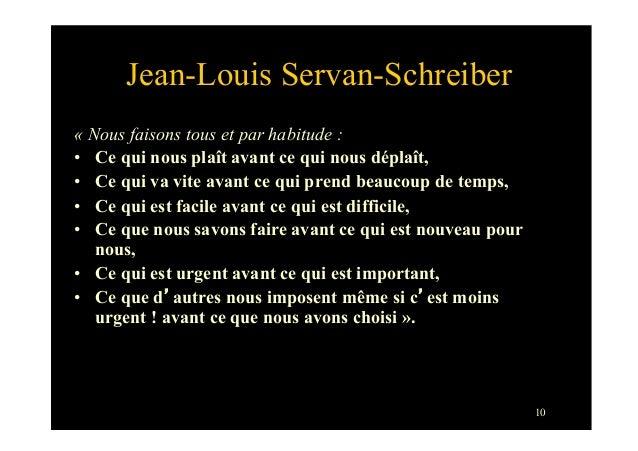 10Jean-Louis Servan-Schreiber« Nous faisons tous et par habitude :• Ce qui nous plaît avant ce qui nous déplaît,• Ce qui...