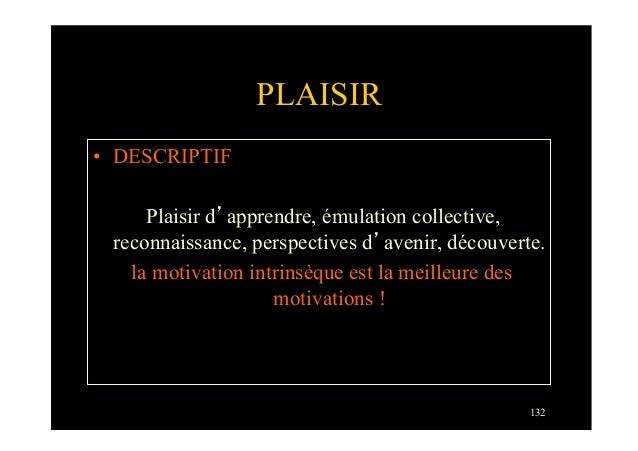 132PLAISIR• DESCRIPTIFPlaisir d'apprendre, émulation collective,reconnaissance, perspectives d'avenir, découverte.la moti...