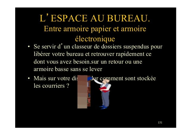 151L'ESPACE AU BUREAU.Entre armoire papier et armoireélectronique• Se servir d'un classeur de dossiers suspendus pourlibé...