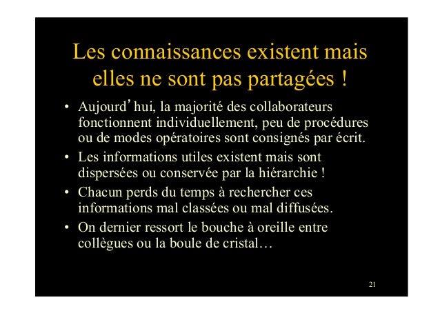 21Les connaissances existent maiselles ne sont pas partagées !• Aujourd'hui, la majorité des collaborateursfonctionnent i...