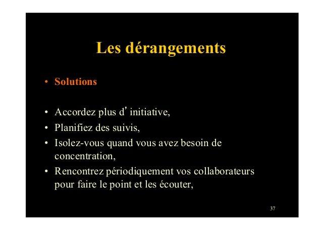 37Les dérangements• Solutions• Accordez plus d'initiative,• Planifiez des suivis,• Isolez-vous quand vous avez besoin ...