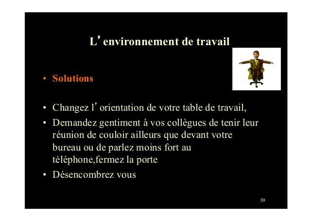 39• Solutions• Changez l'orientation de votre table de travail,• Demandez gentiment à vos collègues de tenir leurréunio...