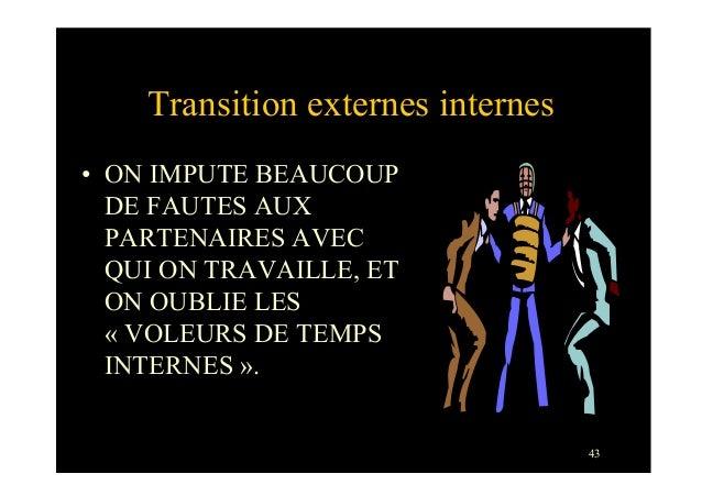 43Transition externes internes• ON IMPUTE BEAUCOUPDE FAUTES AUXPARTENAIRES AVECQUI ON TRAVAILLE, ETON OUBLIE LES« VOLEURS...