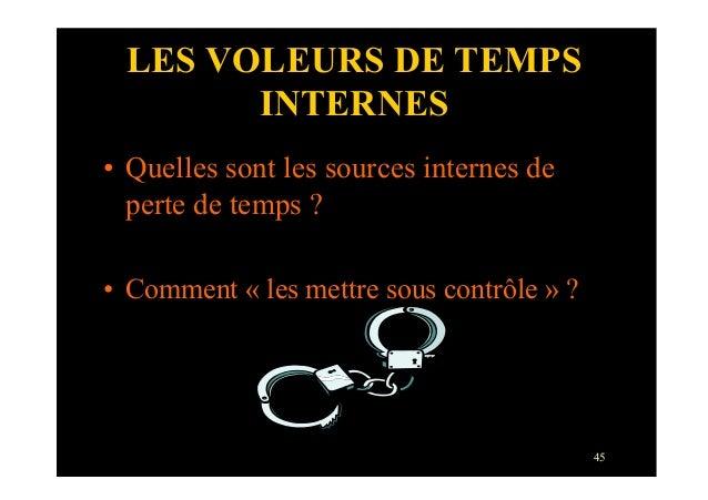 45LES VOLEURS DE TEMPSINTERNES• Quelles sont les sources internes deperte de temps ?• Comment « les mettre sous contrôle...