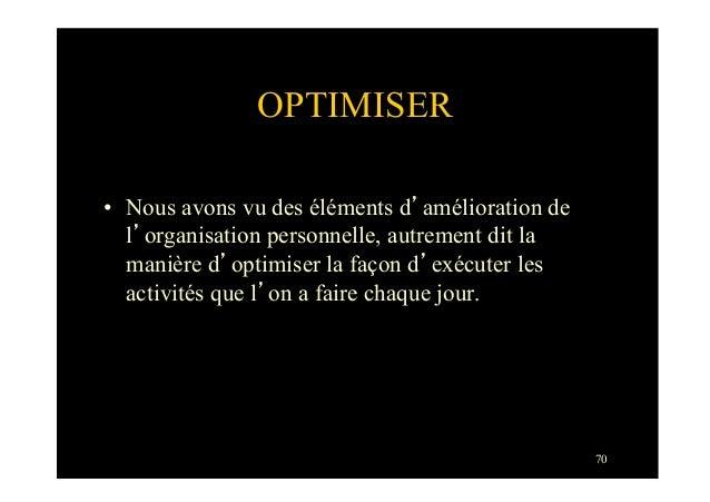 70OPTIMISER• Nous avons vu des éléments d'amélioration del'organisation personnelle, autrement dit lamanière d'optimiser ...