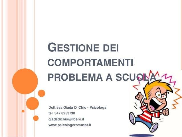 GESTIONE DEI COMPORTAMENTI PROBLEMA A SCUOLA Dott.ssa Giada Di Chio - Psicologa tel. 347 8253730 giadadichio@libero.it www...