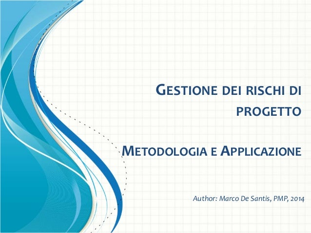 GESTIONE DEI RISCHI DI PROGETTO METODOLOGIA E APPLICAZIONE Author: Marco De Santis, PMP, 2014
