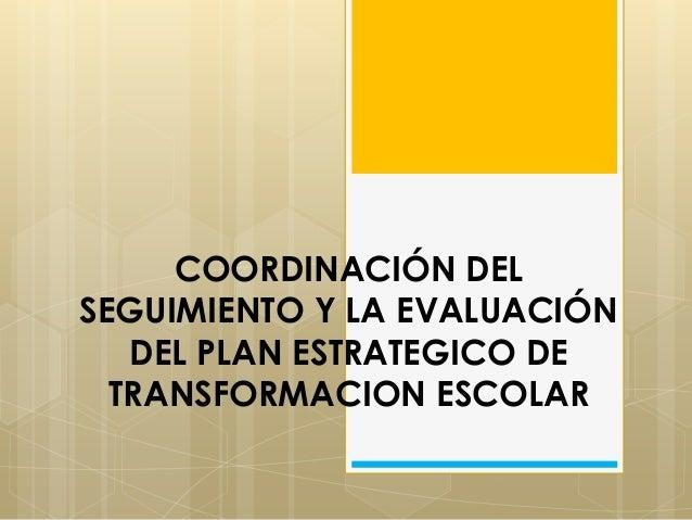 COORDINACIÓN DEL SEGUIMIENTO Y LA EVALUACIÓN DEL PLAN ESTRATEGICO DE TRANSFORMACION ESCOLAR