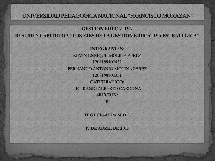 """UNIVERSIDAD PEDAGOGICA NACIONAL """"FRANCISCO MORAZAN""""<br />GESTION EDUCATIVA<br />RESUMEN CAPITULO 3 """"LOS EJES DE LA GESTION..."""