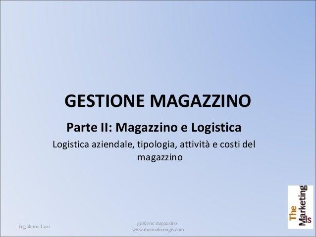 Ing Remo Luzi gestione magazzino www.themarketingis.com 1 GESTIONE MAGAZZINO Parte II: Magazzino e Logistica Logistica azi...
