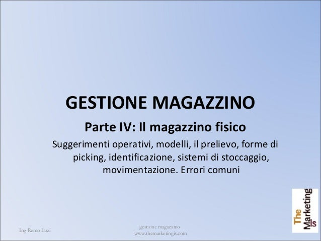 Ing Remo Luzi gestione magazzino www.themarketingis.com 1 GESTIONE MAGAZZINO Parte IV: Il magazzino fisico Suggerimenti op...