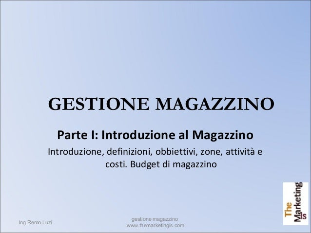 Ing Remo Luzi gestione magazzino www.themarketingis.com 1 GESTIONE MAGAZZINO Parte I: Introduzione al Magazzino Introduzio...