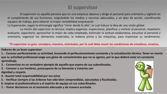 El supervisor es aquella persona que en una empresa observa y dirige al personal para orientarlo y vigilarlo en el cumplim...
