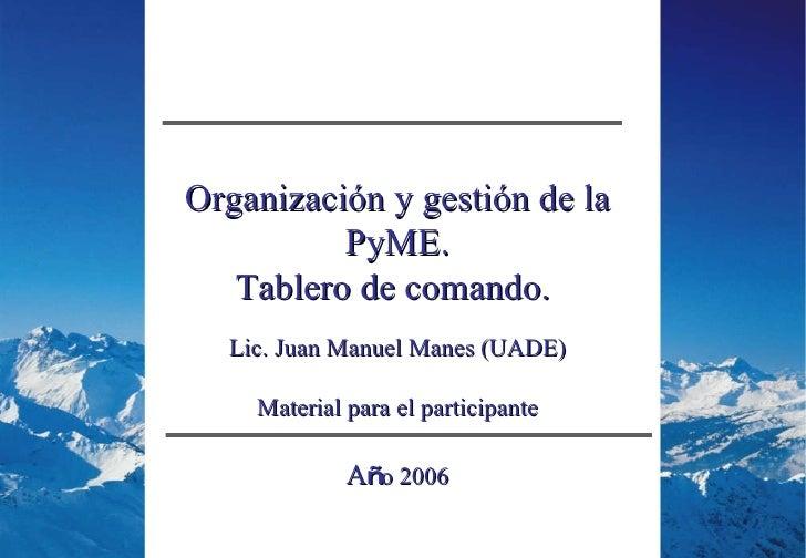 Organización y gestión de la PyME. Tablero de comando.  Lic. Juan Manuel Manes (UADE) Material para el participante A ñ o ...