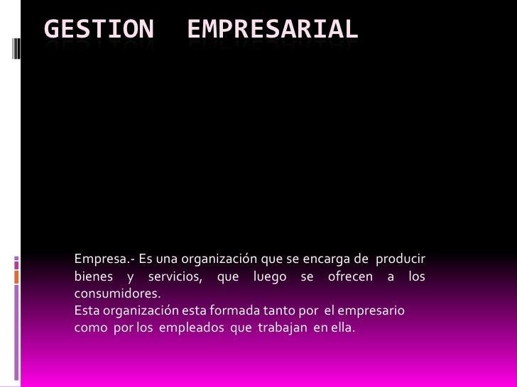 GESTION  EMPRESARIAL<br />Empresa.- Es una organización que se encarga de  producir  bienes  y  servicios,  que  luego  se...
