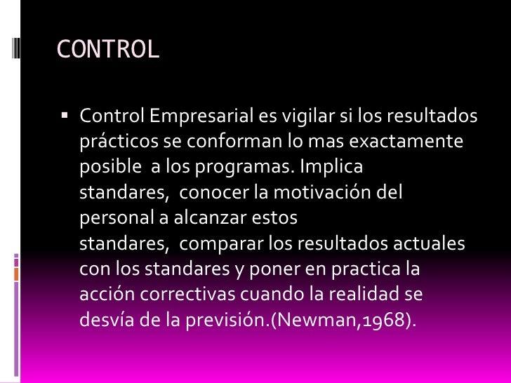 CONTROL<br />Control Empresarial es vigilar si los resultados prácticos se conforman lo mas exactamente posible  a los pro...