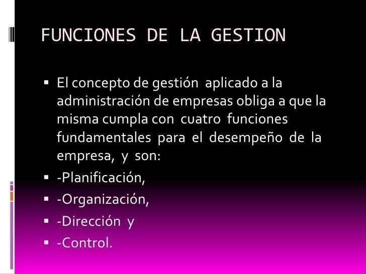 FUNCIONES DE LA GESTION<br />El concepto de gestión  aplicado a la administración de empresas obliga a que la misma cumpla...