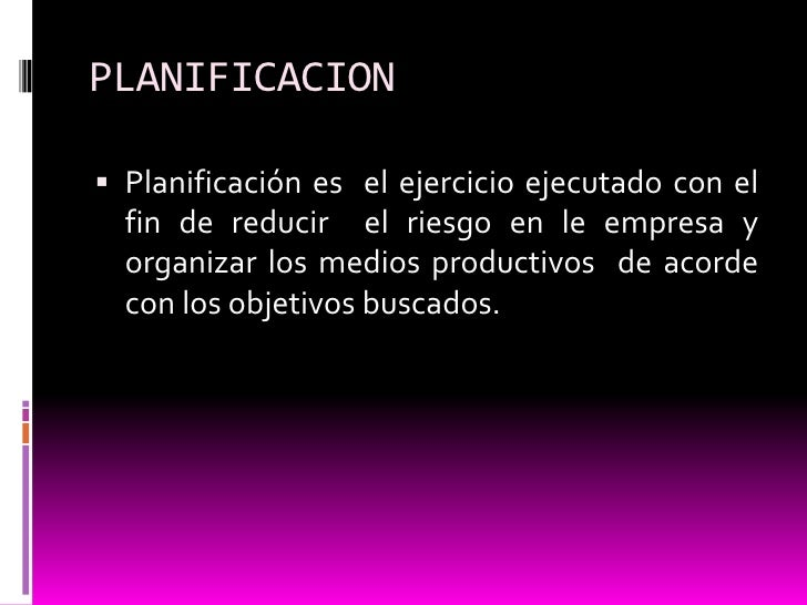 PLANIFICACION<br />Planificación es  el ejercicio ejecutado con el fin de reducir  el riesgo en le empresa y organizar los...