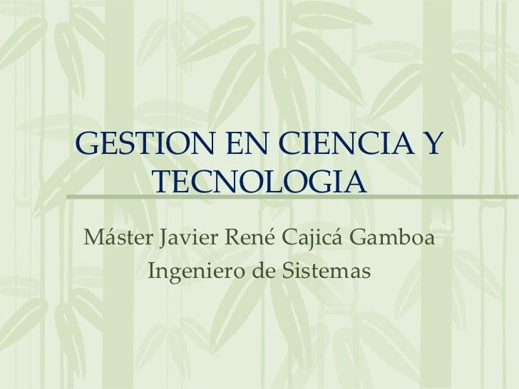 GESTION EN CIENCIA Y    TECNOLOGIAMáster Javier René Cajicá Gamboa     Ingeniero de Sistemas