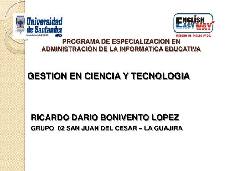PROGRAMA DE ESPECIALIZACION EN ADMINISTRACION DE LA INFORMATICA EDUCATIVA<br />GESTION EN CIENCIA Y TECNOLOGIA<br />RICARD...