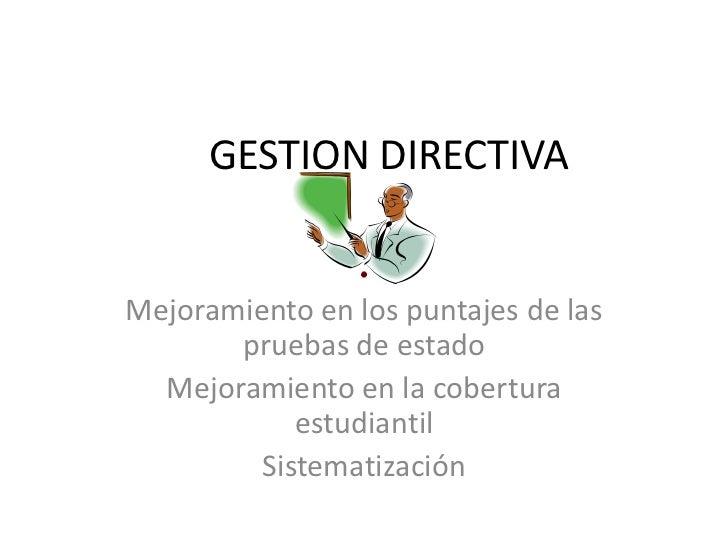GESTION DIRECTIVA<br />Mejoramiento en los puntajes de las pruebas de estado<br />Mejoramiento en la cobertura estudiantil...