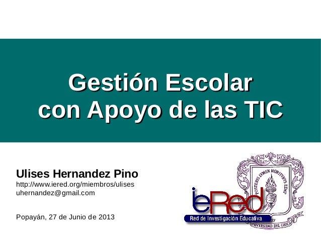 Gestión EscolarGestión Escolar con Apoyo de las TICcon Apoyo de las TIC Ulises Hernandez Pino http://www.iered.org/miembro...