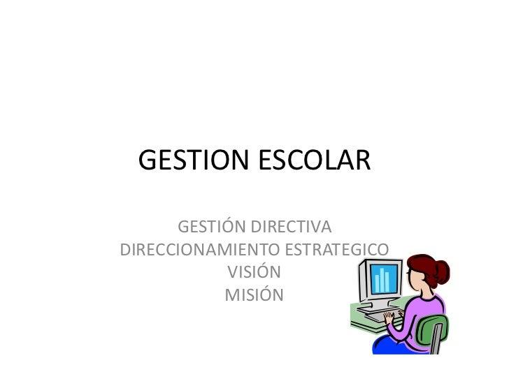 GESTION ESCOLAR<br />GESTIÓN DIRECTIVA<br />DIRECCIONAMIENTO ESTRATEGICO<br />VISIÓN <br />MISIÓN <br />