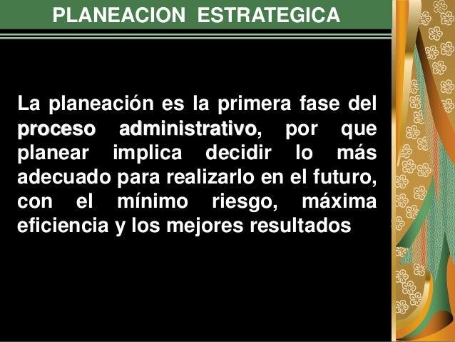 PLANEACION ESTRATEGICA La planeación es la primera fase del proceso administrativo, por que planear implica decidir lo más...
