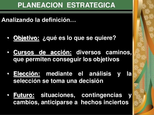 PLANEACION ESTRATEGICA • Objetivo: ¿qué es lo que se quiere? • Cursos de acción: diversos caminos, que permiten conseguir ...