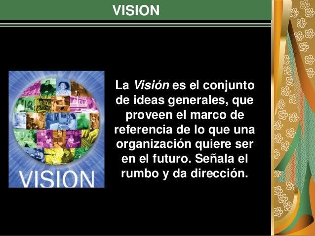VISION La Visión es el conjunto de ideas generales, que proveen el marco de referencia de lo que una organización quiere s...