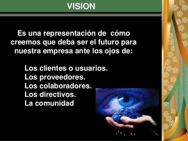 VISION Es una representación de cómo creemos que deba ser el futuro para nuestra empresa ante los ojos de: Los clientes o ...