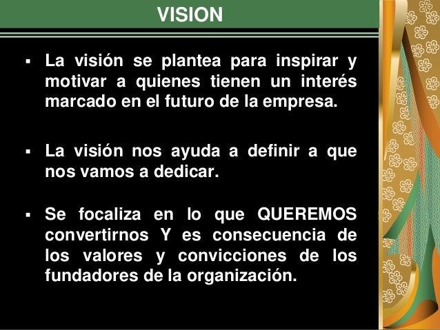 VISION  La visión se plantea para inspirar y motivar a quienes tienen un interés marcado en el futuro de la empresa.  La...
