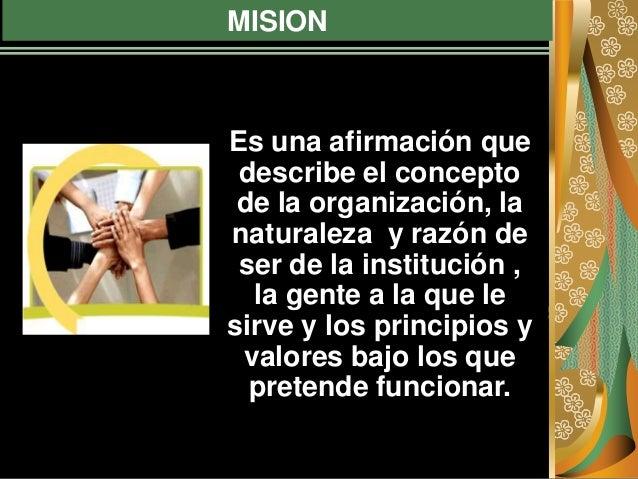 MISION Es una afirmación que describe el concepto de la organización, la naturaleza y razón de ser de la institución , la ...