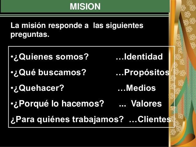 MISION •¿Quienes somos? …Identidad •¿Qué buscamos? …Propósitos •¿Quehacer? …Medios •¿Porqué lo hacemos? ... Valores ¿Para ...