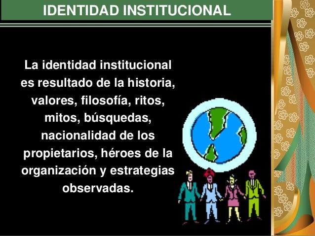 IDENTIDAD INSTITUCIONAL La identidad institucional es resultado de la historia, valores, filosofía, ritos, mitos, búsqueda...