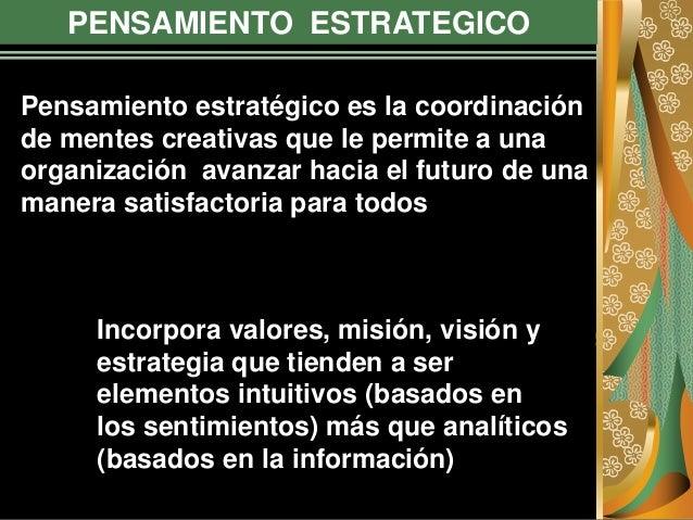 PENSAMIENTO ESTRATEGICO Pensamiento estratégico es la coordinación de mentes creativas que le permite a una organización a...