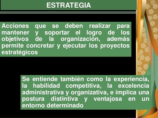 ESTRATEGIA Acciones que se deben realizar para mantener y soportar el logro de los objetivos de la organización, además pe...