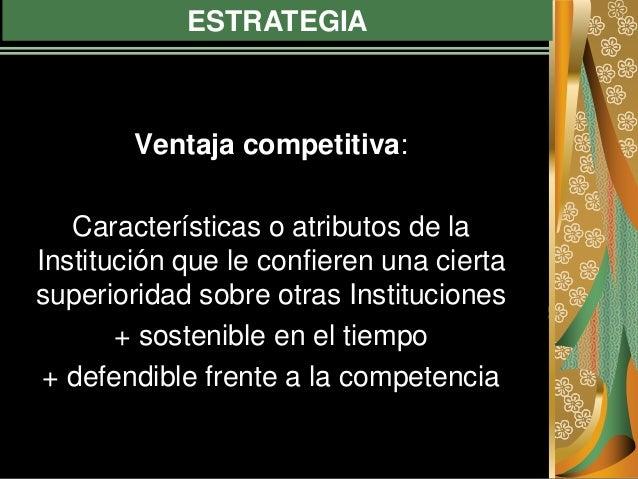 ESTRATEGIA Ventaja competitiva: Características o atributos de la Institución que le confieren una cierta superioridad sob...