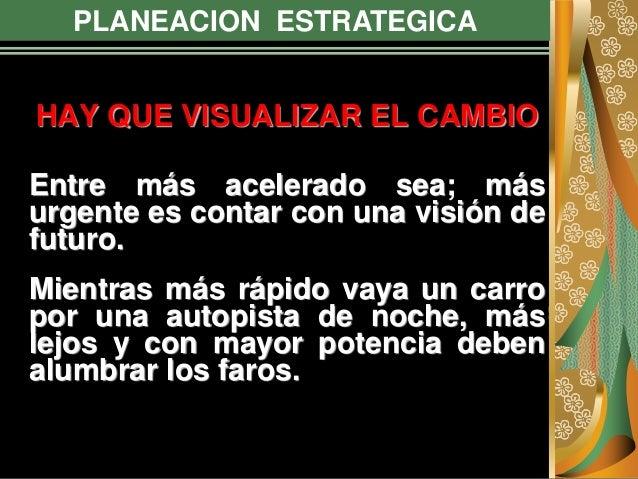 PLANEACION ESTRATEGICA HAY QUE VISUALIZAR EL CAMBIO Entre más acelerado sea; más urgente es contar con una visión de futur...