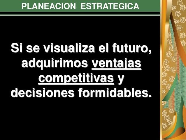 PLANEACION ESTRATEGICA Si se visualiza el futuro, adquirimos ventajas competitivas y decisiones formidables.