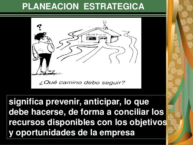 PLANEACION ESTRATEGICA significa prevenir, anticipar, lo que debe hacerse, de forma a conciliar los recursos disponibles c...
