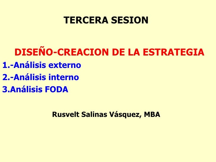 TERCERA SESION <ul><li>DISEÑO-CREACION DE LA ESTRATEGIA </li></ul><ul><li>1.-Análisis externo </li></ul><ul><li>2.-Análisi...