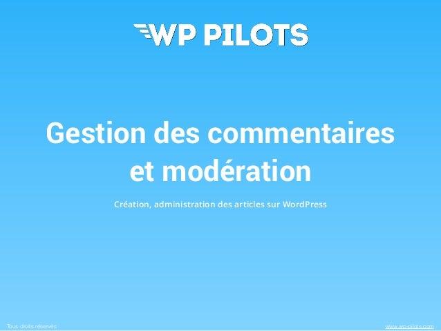 Tous droits réservés www.wp-pilots.com Gestion des commentaires et modération Création, administration des articles sur Wo...