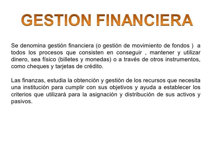 Se denomina gestión financiera (o gestión de movimiento de fondos )  a todos los procesos que consisten en conseguir , man...