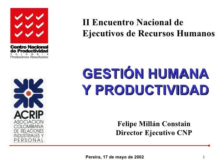 GESTIÓN HUMANA Y PRODUCTIVIDAD Pereira, 17 de mayo de 2002 Felipe Millán Constain Director Ejecutivo CNP II Encuentro Naci...