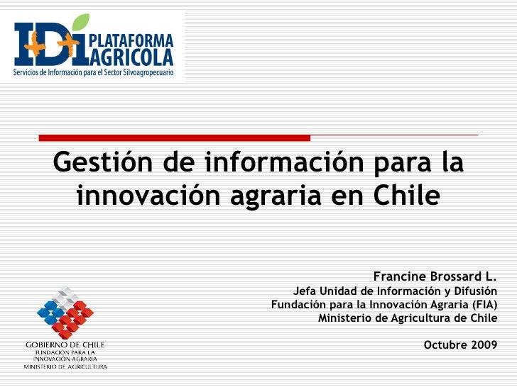 Gestión de información para la innovación agraria en Chile Francine Brossard L. Jefa Unidad de Información y Difusión Fund...