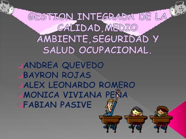 GESTION INTEGRADA DE LA CALIDAD,MEDIO AMBIENTE,SEGURIDAD Y SALUD OCUPACIONAL.<br /><ul><li>ANDREA QUEVEDO