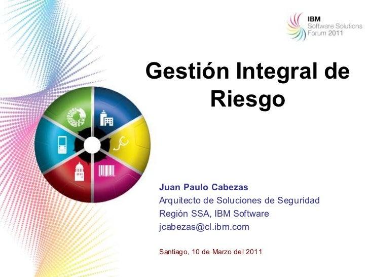 Gestión Integral de      Riesgo Juan Paulo Cabezas Arquitecto de Soluciones de Seguridad Región SSA, IBM Software jcabezas...
