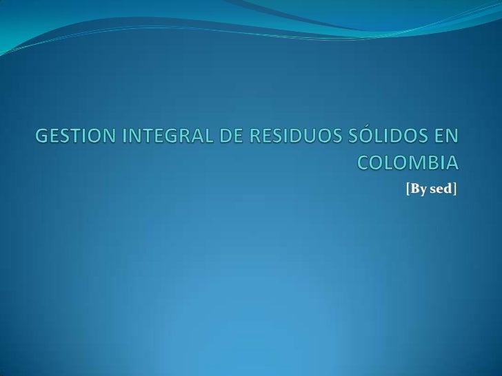 GESTION INTEGRAL DE RESIDUOS SÓLIDOS EN COLOMBIA<br />[By sed]<br />
